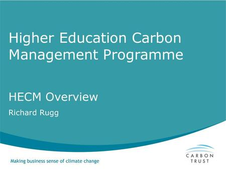 Higher Education Carbon Management Programme HECM Overview Richard Rugg.