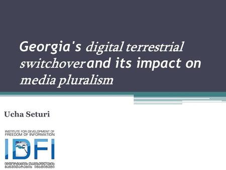 Georgia's digital terrestrial switchover and its impact on media pluralism Ucha Seturi.