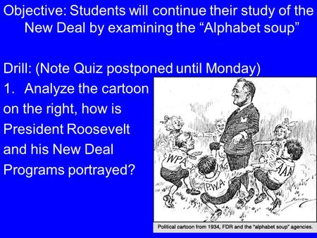 "Objective: Students will continue their study of the New Deal by examining the ""Alphabet soup"" Drill: (Note Quiz postponed until Monday) 1.Analyze the."