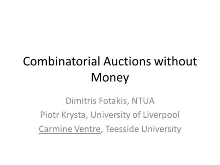 Combinatorial Auctions without Money Dimitris Fotakis, NTUA Piotr Krysta, University of Liverpool Carmine Ventre, Teesside University.