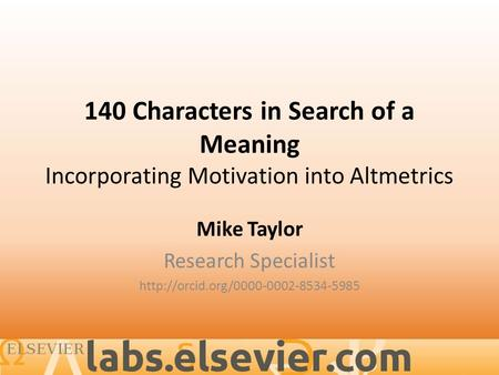 140 Characters in Search of a Meaning Incorporating Motivation into Altmetrics Mike Taylor Research Specialist