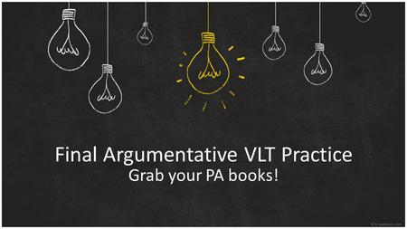 Final Argumentative VLT Practice Grab your PA books!