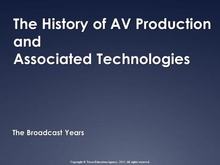 The History of AV Production and Associated Technologies The Broadcast Years Copyright © Texas Education Agency, 2015. All rights reserved.