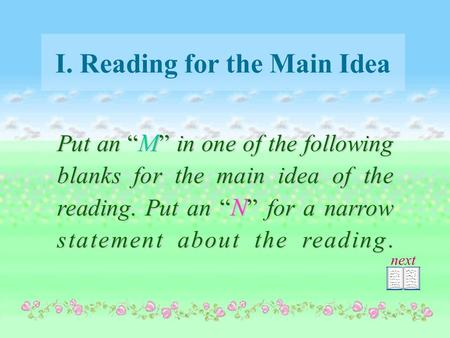 "I. Reading for the Main Idea Put an "" M "" in one of the following blanks for the main idea of the reading. Put an "" N "" for a narrow statement about the."