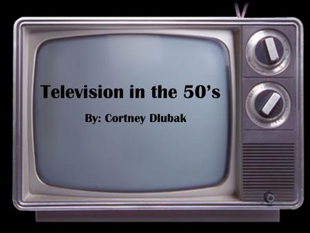 Television in the 50's By: Cortney Dlubak News Broadcasting Commercials Candidates Sports.