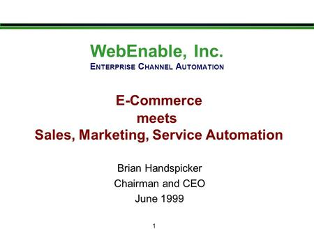 1 WebEnable, Inc. E NTERPRISE C HANNEL A UTOMATION E-Commerce meets Sales, Marketing, Service Automation Brian Handspicker Chairman and CEO June 1999.