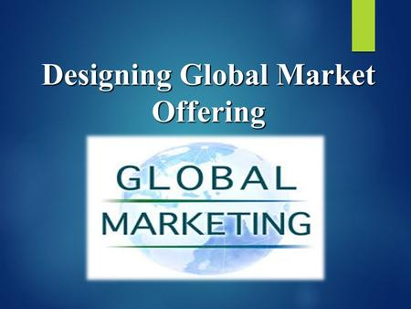 Designing Global Market Offering. Objectives  Before Going Global.  Selecting Foreign Markets  Ways of Foreign Market Entry.  Product Adaption for.