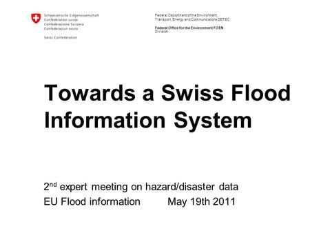 Federal Department of the Environment, Transport, Energy and Communications DETEC Federal Office for the Environment FOEN Towards a Swiss Flood Information.