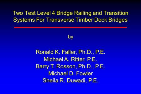 Two Test Level 4 Bridge Railing and Transition Systems For Transverse Timber Deck Bridges by Ronald K. Faller, Ph.D., P.E. Michael A. Ritter, P.E. Barry.