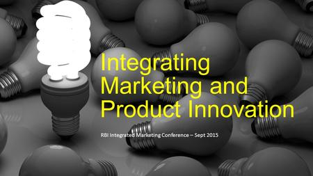 Integrating Marketing and Product Innovation RBI Integrated Marketing Conference – Sept 2015.