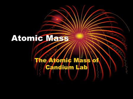 Atomic Mass The Atomic Mass of Candium Lab. Atomic Mass This is the weighted average mass of the atoms in nature of that element A weighted avg mass reflects.