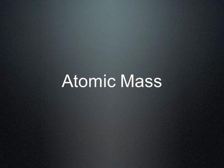 Atomic Mass. Masses in amu Only carbon-12 has an atomic mass exactly equal to its mass # One atomic mass unit (amu) is defined as 1/12 the mass of a carbon-12.