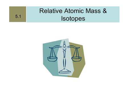 Relative Atomic Mass & Isotopes 5.1. Until recently it was impossible to weigh individual atoms.