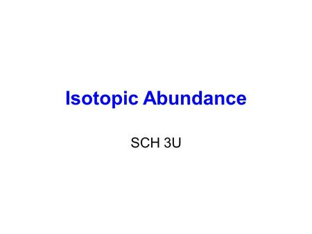 Isotopic Abundance SCH 3U. Atomic Mass The mass of an atom (protons, neutrons, electrons) Relative Atomic Mass: An element's atomic mass relative to the.