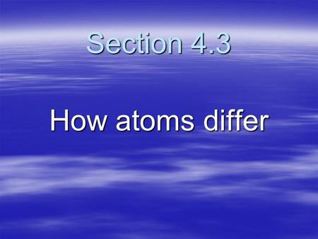 Section 4.3 How atoms differ. Atomic Number Represents three things in a neutral atom: 1. What element it is 2. The number of protons in each atom 3.