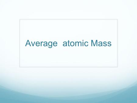 Average atomic Mass. What does the atomic mass tell us on the Periodic table?