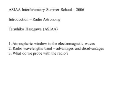 ASIAA Interferometry Summer School – 2006 Introduction – Radio Astronomy Tatsuhiko Hasegawa (ASIAA) 1. Atmospheric window to the electromagnetic waves.