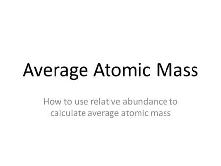 Average Atomic Mass How to use relative abundance to calculate average atomic mass.