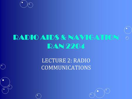 RADIO AIDS & NAVIGATION RAN 2204 LECTURE 2: RADIO COMMUNICATIONS.
