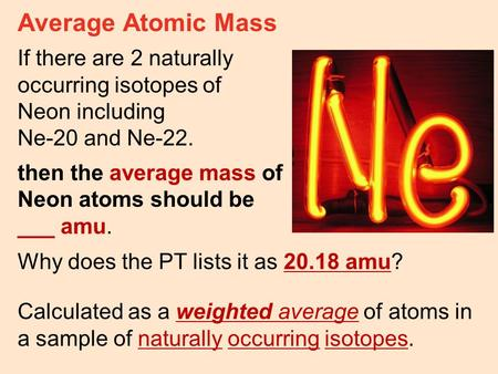 Average Atomic Mass If there are 2 naturally occurring isotopes of Neon including Ne-20 and Ne-22. then the average mass of Neon atoms should be ___ amu.
