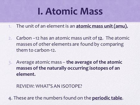 I. Atomic Mass 1.The unit of an element is an atomic mass unit (amu). 2.Carbon –12 has an atomic mass unit of 12. The atomic masses of other elements are.