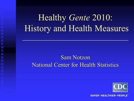 Healthy Gente 2010: History and Health Measures Sam Notzon National Center for Health Statistics.