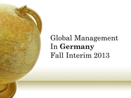 Global Management In Germany Fall Interim 2013. How would you like to… Get 3 credits for 365 Global Management Learn in Germany but view globally Get.