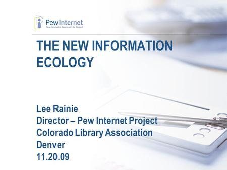 THE NEW INFORMATION ECOLOGY Lee Rainie Director – Pew Internet Project Colorado Library Association Denver 11.20.09.