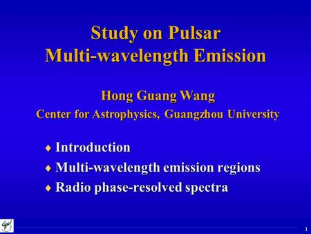 1 Study on Pulsar Multi-wavelength Emission Hong Guang Wang Center for Astrophysics, Guangzhou University  Introduction  Multi-wavelength emission regions.