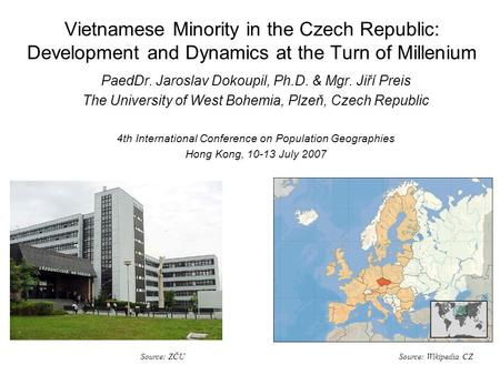 Vietnamese Minority in the Czech Republic: Development and Dynamics at the Turn of Millenium PaedDr. Jaroslav Dokoupil, Ph.D. & Mgr. Jiří Preis The University.