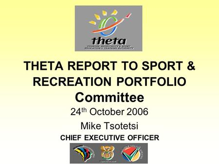THETA REPORT TO SPORT & RECREATION PORTFOLIO Committee 24 th October 2006 Mike Tsotetsi CHIEF EXECUTIVE OFFICER.