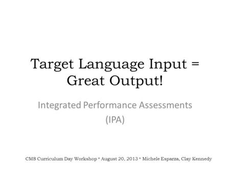 Target Language Input = Great Output! Integrated Performance Assessments (IPA) CMS Curriculum Day Workshop * August 20, 2013 * Michele Esparza, Clay Kennedy.