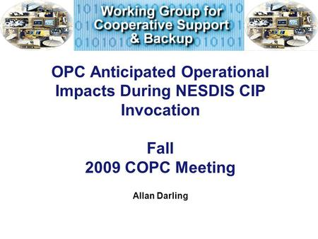 OPC Anticipated Operational Impacts During NESDIS CIP Invocation Fall 2009 COPC Meeting Allan Darling.