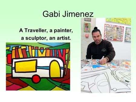 Gabi Jimenez A Traveller, a painter, a sculptor, an artist.