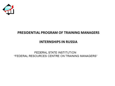 "PRESIDENTIAL PROGRAM OF TRAINING MANAGERS INTERNSHIPS IN RUSSIA FEDERAL STATE INSTITUTION ""FEDERAL RESOURCES CENTRE ON TRAINING MANAGERS"""
