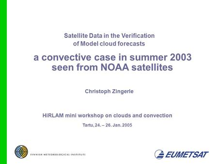10/05/041 Satellite Data in the Verification of Model cloud forecasts Christoph Zingerle Tartu, 24. – 26. Jan. 2005 HiRLAM mini workshop on clouds and.