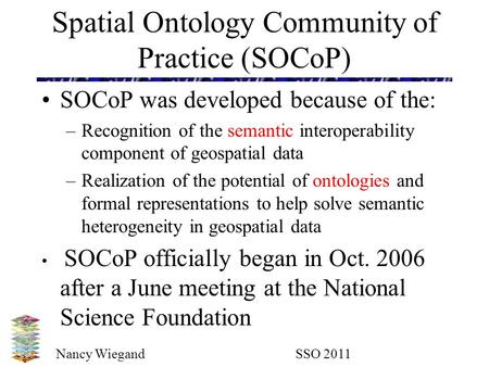Nancy Wiegand SSO 2011 Spatial Ontology Community of Practice (SOCoP) SOCoP was developed because of the: –Recognition of the semantic interoperability.