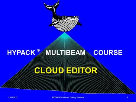 11/30/2015HYPACK Multibeam Training Seminar1 CLOUD EDITOR HYPACK ® MULTIBEAM COURSE.