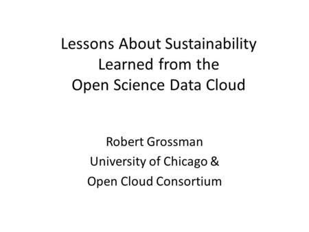 Lessons About Sustainability Learned from the Open Science Data Cloud Robert Grossman University of Chicago & Open Cloud Consortium.
