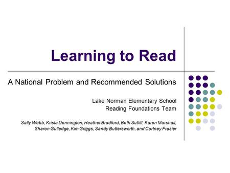 Learning to Read A National Problem and Recommended Solutions Lake Norman Elementary School Reading Foundations Team Sally Webb, Krista Dennington, Heather.
