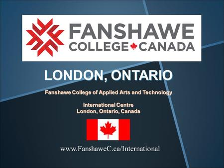 LONDON, ONTARIO Fanshawe College of Applied Arts and Technology International Centre London, Ontario, Canada www.FanshaweC.ca/International.
