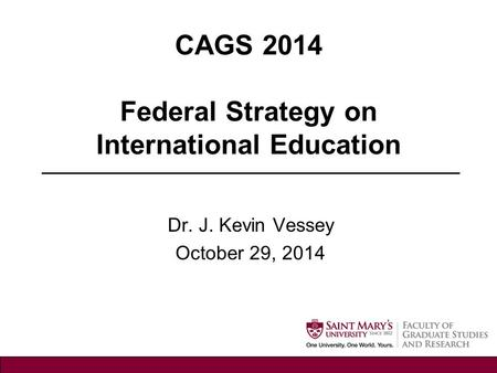 CAGS 2014 Federal Strategy on International Education Dr. J. Kevin Vessey October 29, 2014.