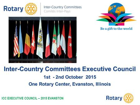 Inter-Country Committees Executive Council 1st - 2nd October 2015 One Rotary Center, Evanston, Illinois ICC EXECUTIVE COUNCIL – 2015 EVANSTON.