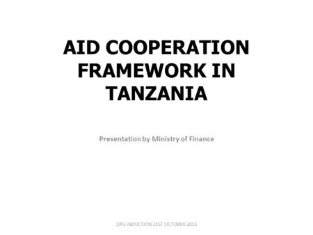 AID COOPERATION FRAMEWORK IN TANZANIA Presentation by Ministry of Finance DPG INDUCTION 21ST OCTOBER 2013.