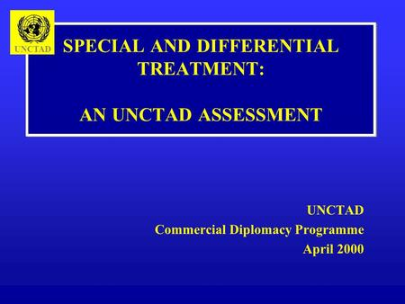 SPECIAL AND DIFFERENTIAL TREATMENT: AN UNCTAD ASSESSMENT UNCTAD Commercial Diplomacy Programme April 2000 UNCTAD.