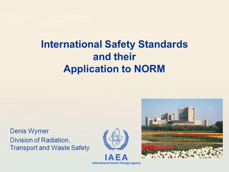 IAEA International Atomic Energy Agency International Safety Standards and their Application to NORM Denis Wymer Division of Radiation, Transport and Waste.