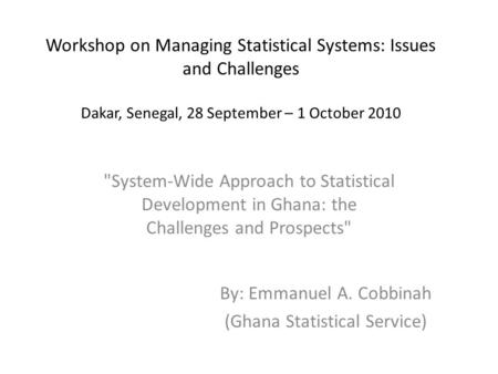Workshop on Managing Statistical Systems: Issues and Challenges Dakar, Senegal, 28 September – 1 October 2010 System-Wide Approach to Statistical Development.