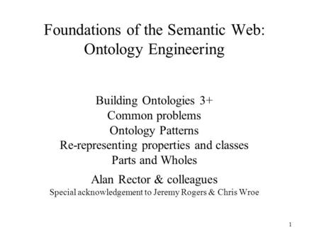 1 Foundations of the Semantic Web: Ontology Engineering Building Ontologies 3+ Common problems Ontology Patterns Re-representing properties and classes.