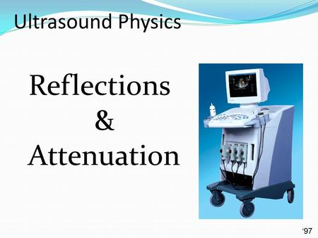 Ultrasound Physics Reflections & Attenuation '97.