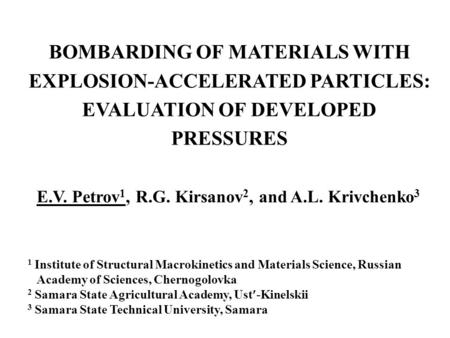 BOMBARDING OF MATERIALS WITH EXPLOSION-ACCELERATED PARTICLES: EVALUATION OF DEVELOPED PRESSURES E.V. Petrov 1, R.G. Kirsanov 2, and A.L. Krivchenko 3 1.